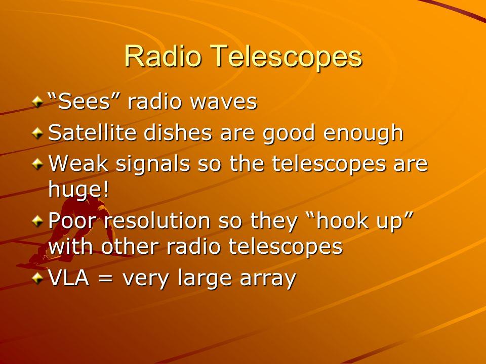 Radio Telescopes Sees radio waves Satellite dishes are good enough