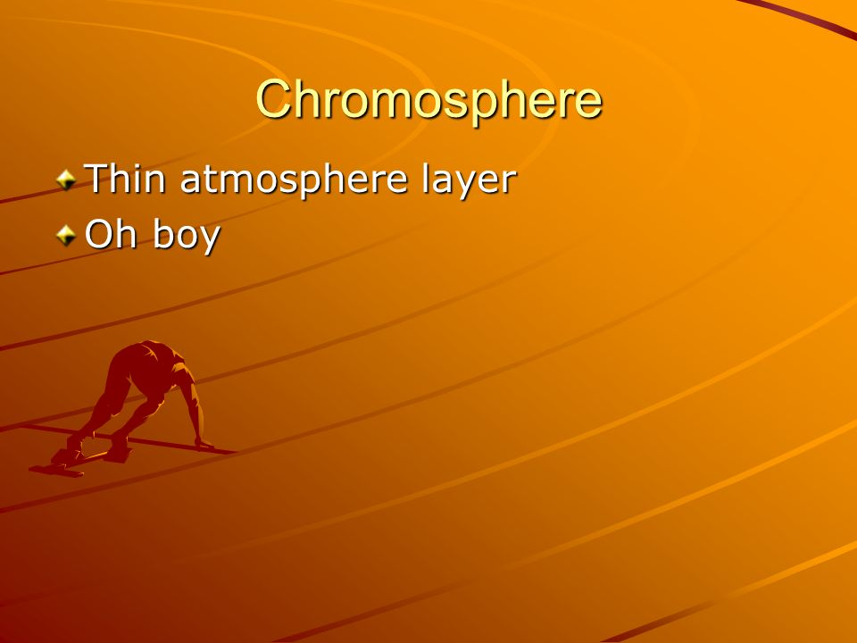 Chromosphere Thin atmosphere layer Oh boy