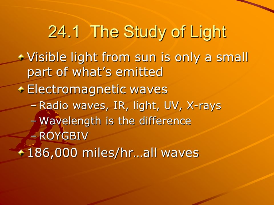24.1 The Study of Light Visible light from sun is only a small part of what's emitted. Electromagnetic waves.