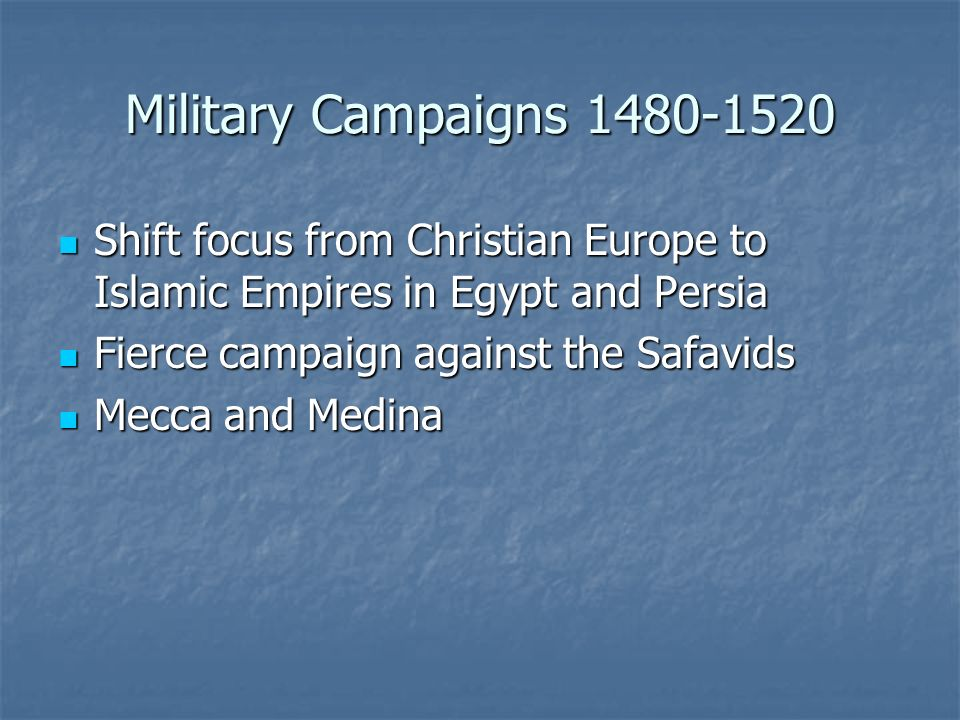 Military Campaigns 1480-1520 Shift focus from Christian Europe to Islamic Empires in Egypt and Persia.