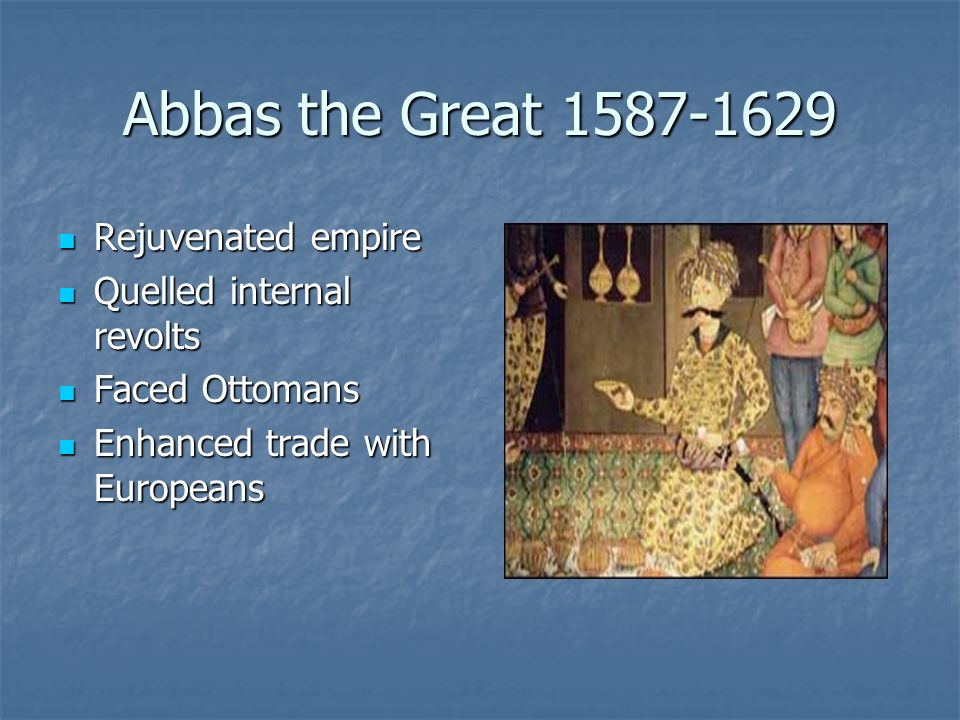 Abbas the Great 1587-1629 Rejuvenated empire Quelled internal revolts