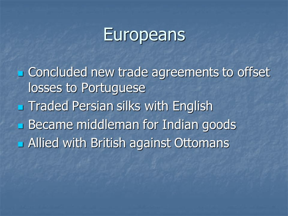 Europeans Concluded new trade agreements to offset losses to Portuguese. Traded Persian silks with English.