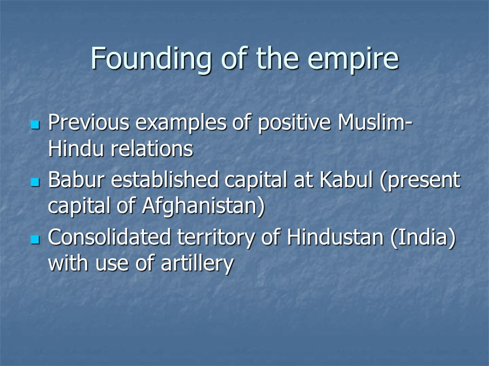 Founding of the empire Previous examples of positive Muslim-Hindu relations. Babur established capital at Kabul (present capital of Afghanistan)
