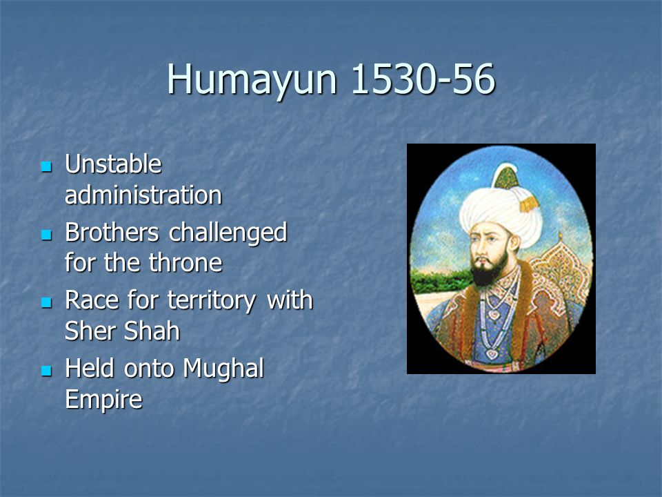 Humayun 1530-56 Unstable administration