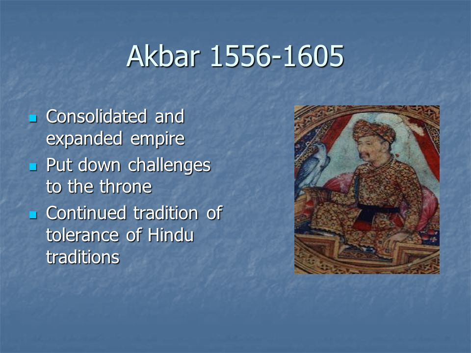Akbar 1556-1605 Consolidated and expanded empire