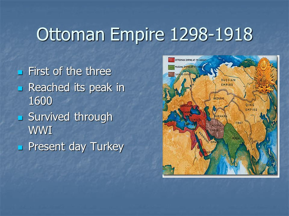 Ottoman Empire 1298-1918 First of the three Reached its peak in 1600
