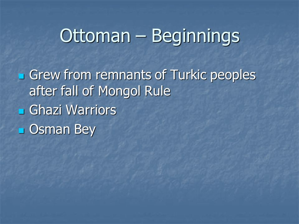 Ottoman – Beginnings Grew from remnants of Turkic peoples after fall of Mongol Rule. Ghazi Warriors.