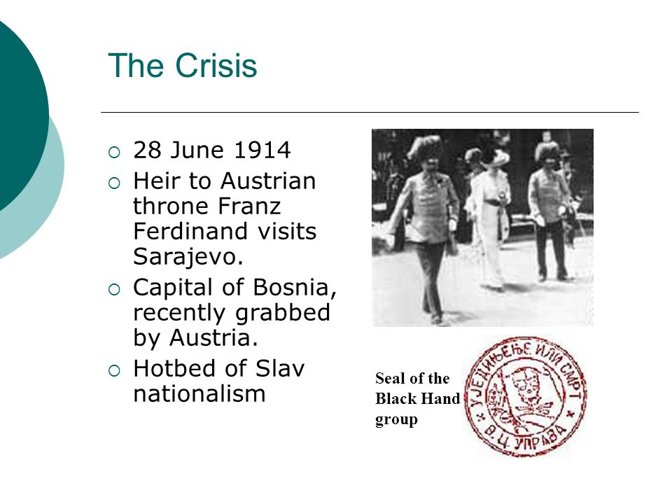 The Crisis 28 June 1914. Heir to Austrian throne Franz Ferdinand visits Sarajevo. Capital of Bosnia, recently grabbed by Austria.