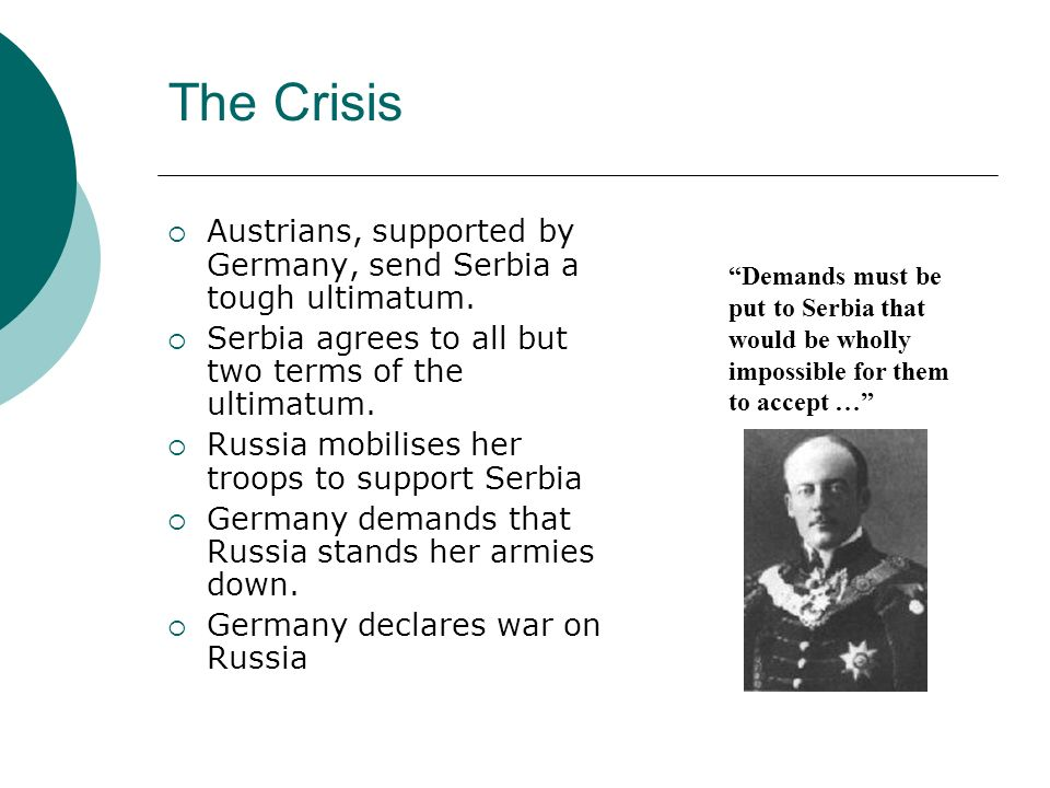 The Crisis Austrians, supported by Germany, send Serbia a tough ultimatum. Serbia agrees to all but two terms of the ultimatum.
