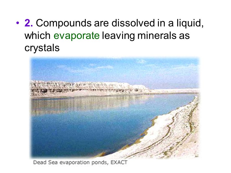 2. Compounds are dissolved in a liquid, which evaporate leaving minerals as crystals