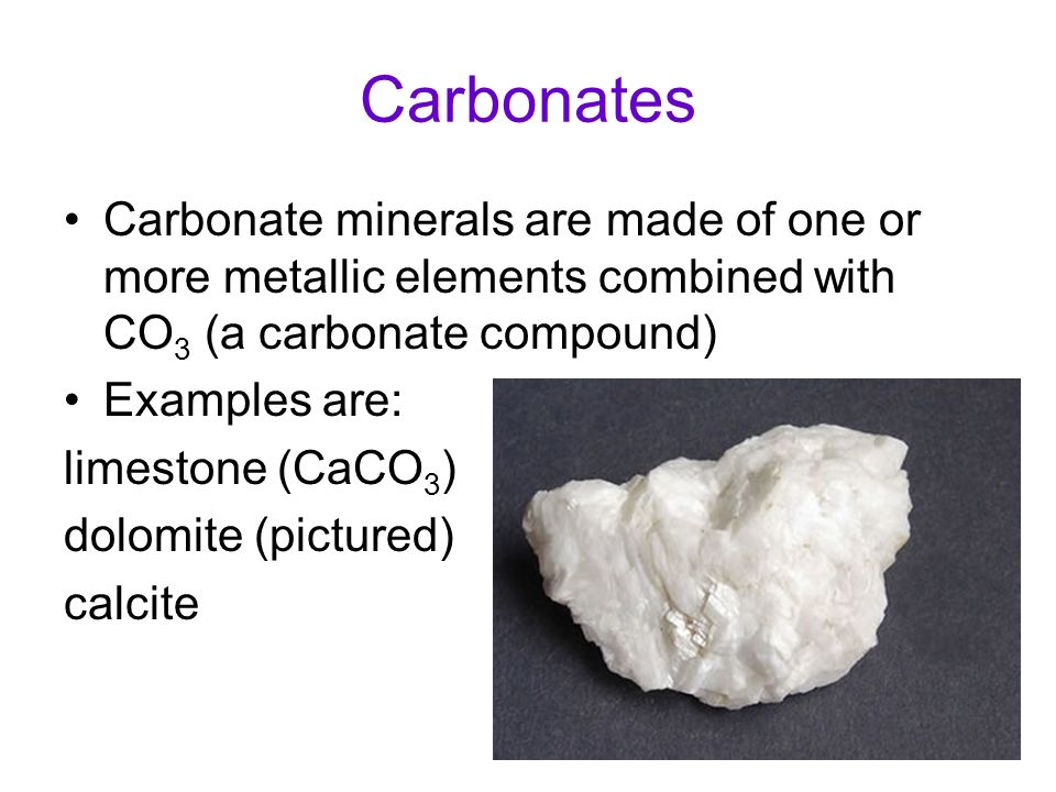 Carbonates Carbonate minerals are made of one or more metallic elements combined with CO3 (a carbonate compound)