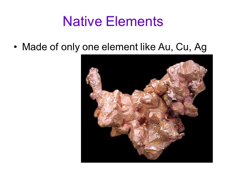 Native Elements Made of only one element like Au, Cu, Ag