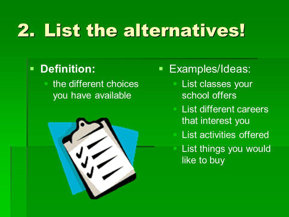 List the alternatives! Definition: Examples/Ideas:
