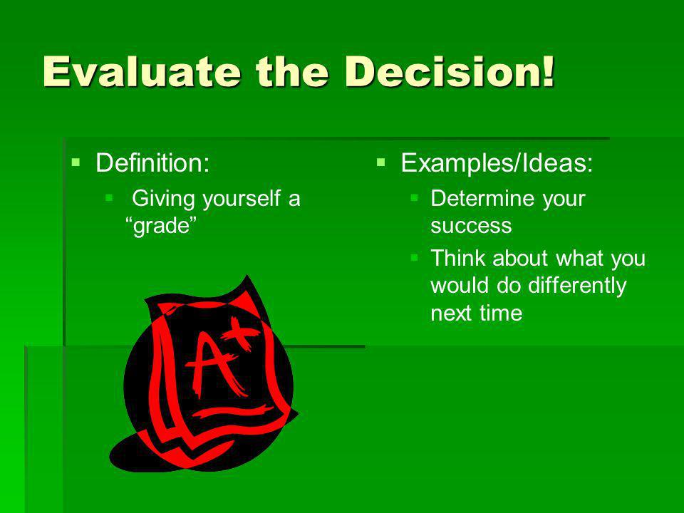 Evaluate the Decision! Definition: Examples/Ideas: