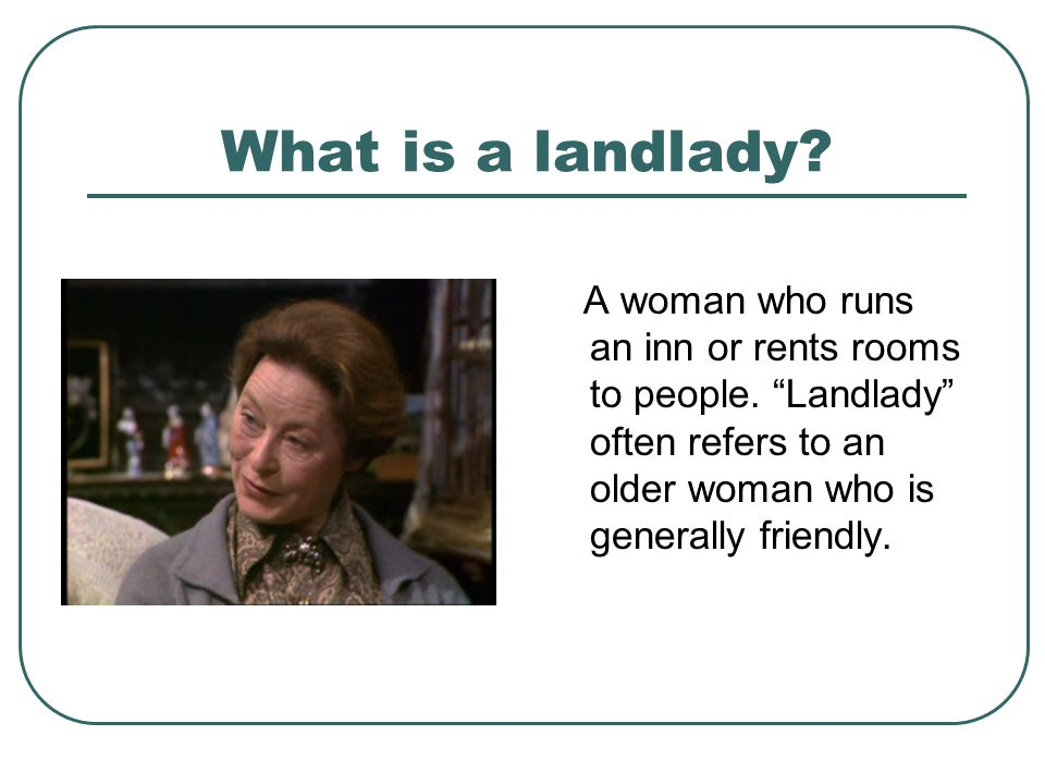 What is a landlady. A woman who runs an inn or rents rooms to people.