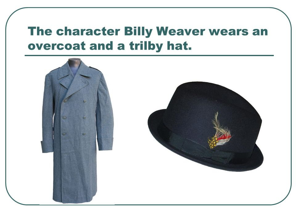 The character Billy Weaver wears an overcoat and a trilby hat.