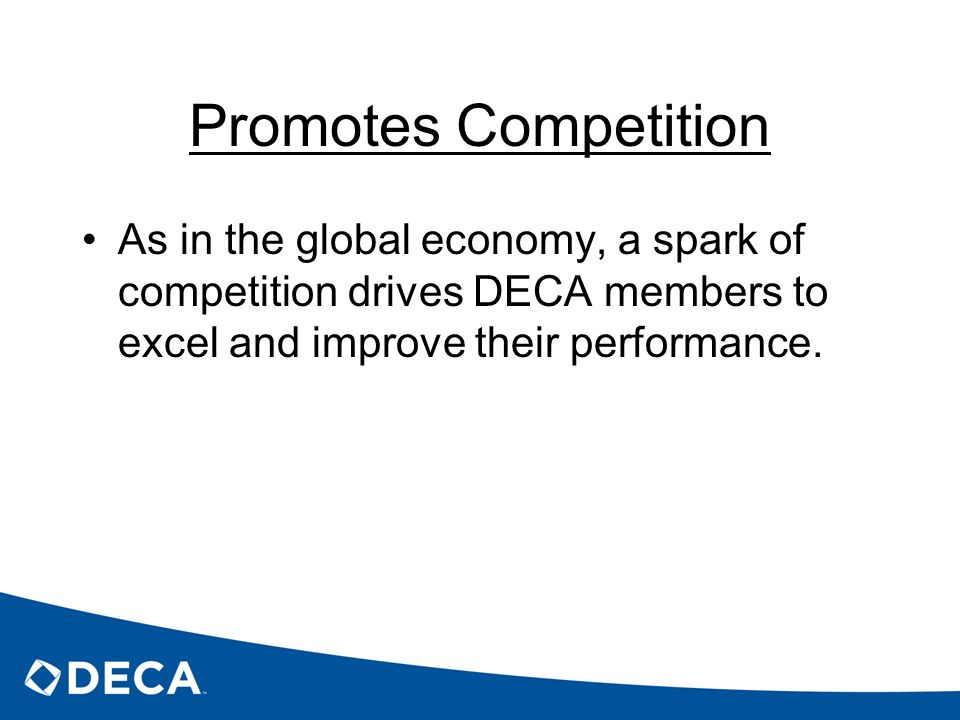 Promotes Competition As in the global economy, a spark of competition drives DECA members to excel and improve their performance.
