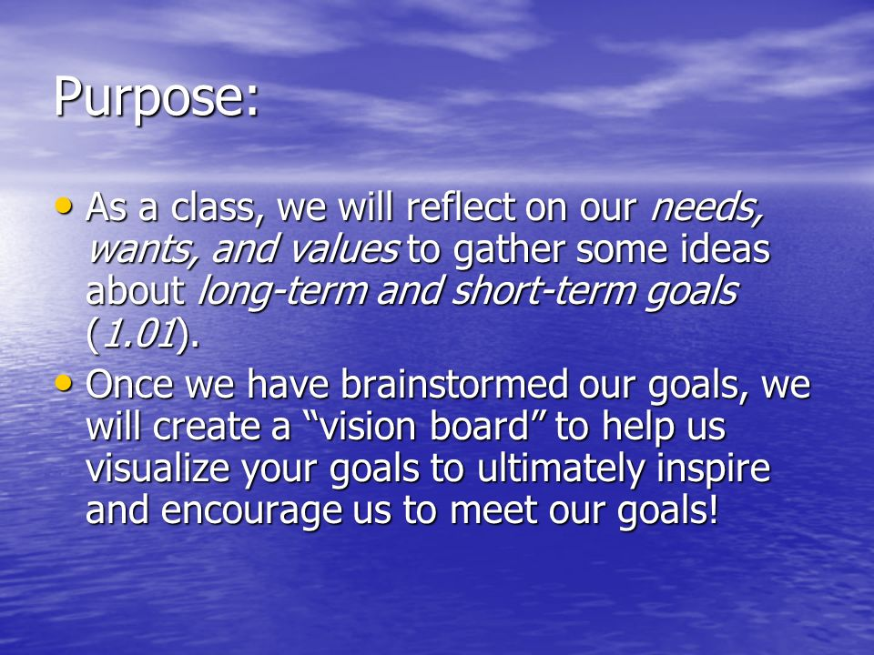 Purpose: As a class, we will reflect on our needs, wants, and values to gather some ideas about long-term and short-term goals (1.01).
