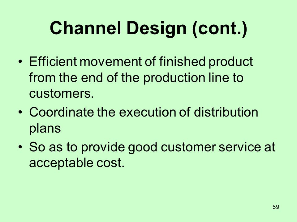 Channel Design (cont.) Efficient movement of finished product from the end of the production line to customers.