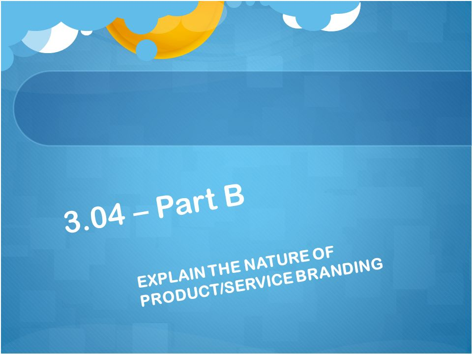 EXPLAIN THE NATURE OF PRODUCT/SERVICE BRANDING