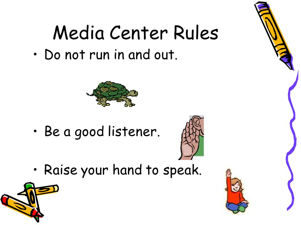 Media Center Rules Do not run in and out. Be a good listener.