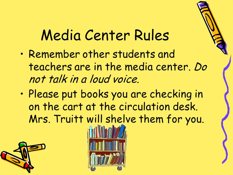 Media Center Rules Remember other students and teachers are in the media center. Do not talk in a loud voice.