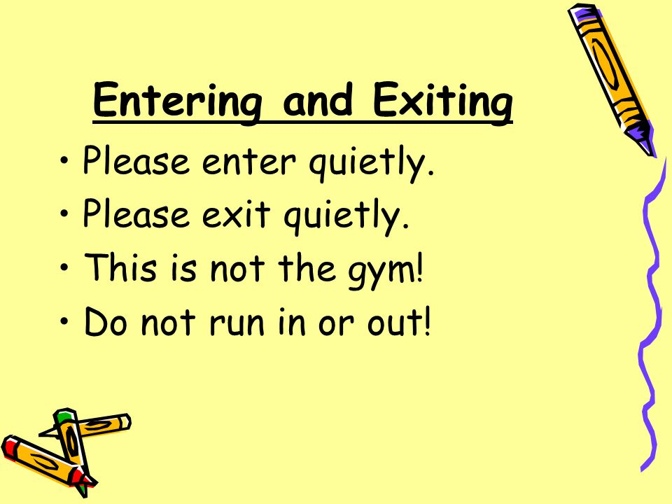 Entering and Exiting Please enter quietly. Please exit quietly.