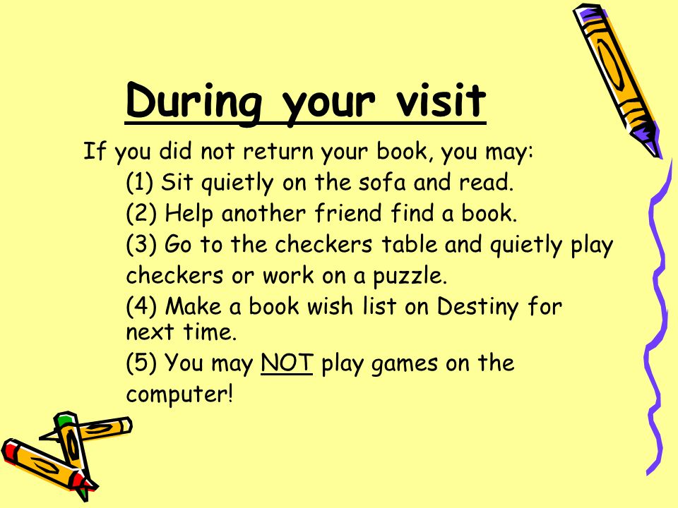 During your visit If you did not return your book, you may: