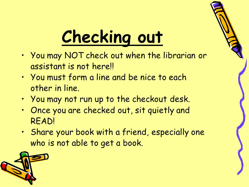 Checking out You may NOT check out when the librarian or