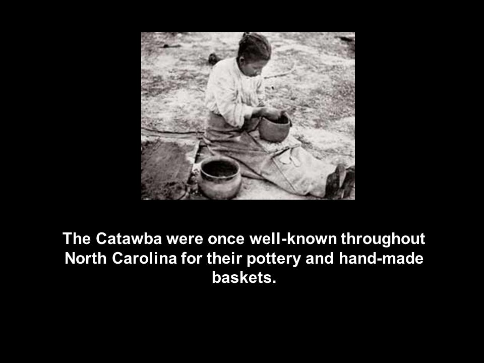 The Catawba were once well-known throughout North Carolina for their pottery and hand-made baskets.