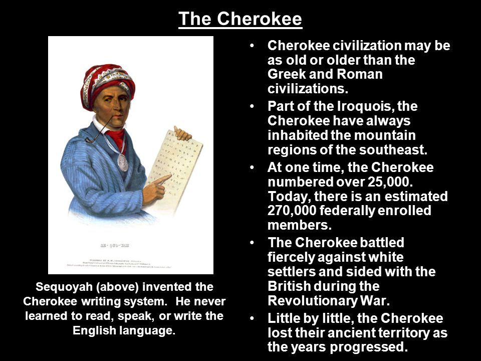 The Cherokee Cherokee civilization may be as old or older than the Greek and Roman civilizations.