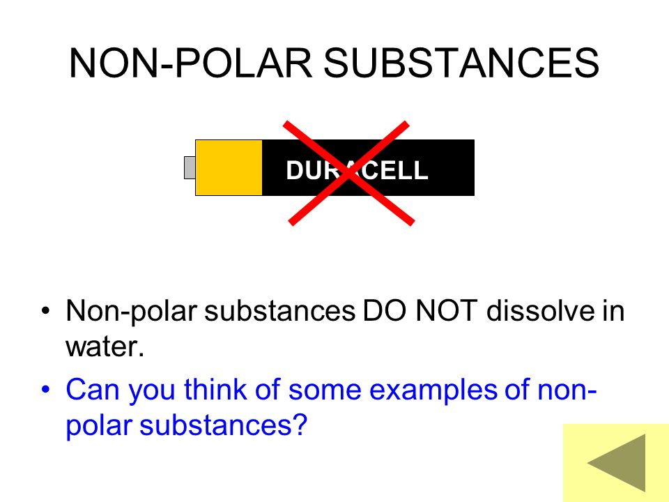 NON-POLAR SUBSTANCES Non-polar substances DO NOT dissolve in water.