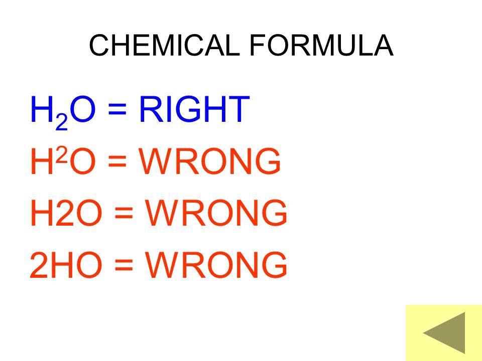 CHEMICAL FORMULA H2O = RIGHT H2O = WRONG 2HO = WRONG