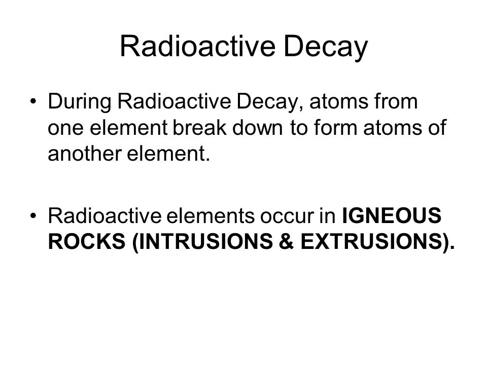 Radioactive Decay During Radioactive Decay, atoms from one element break down to form atoms of another element.
