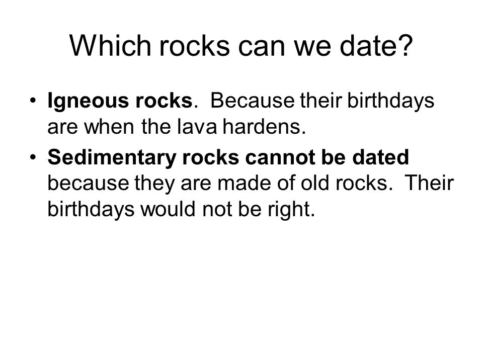 Which rocks can we date Igneous rocks. Because their birthdays are when the lava hardens.