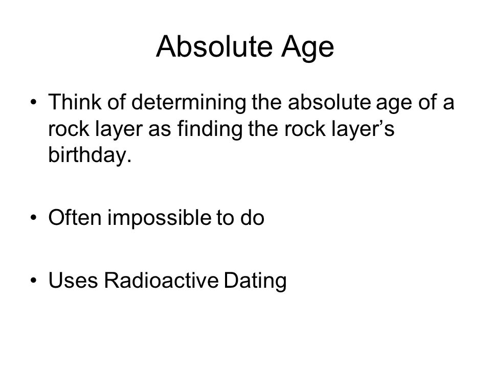 Absolute Age Think of determining the absolute age of a rock layer as finding the rock layer's birthday.