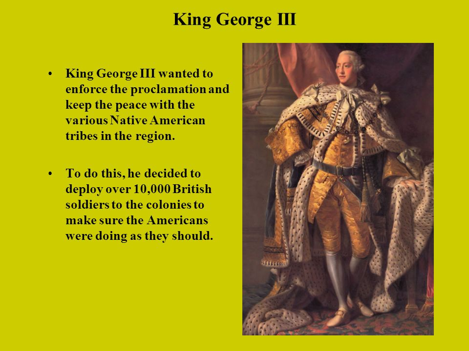 King George III King George III wanted to enforce the proclamation and keep the peace with the various Native American tribes in the region.