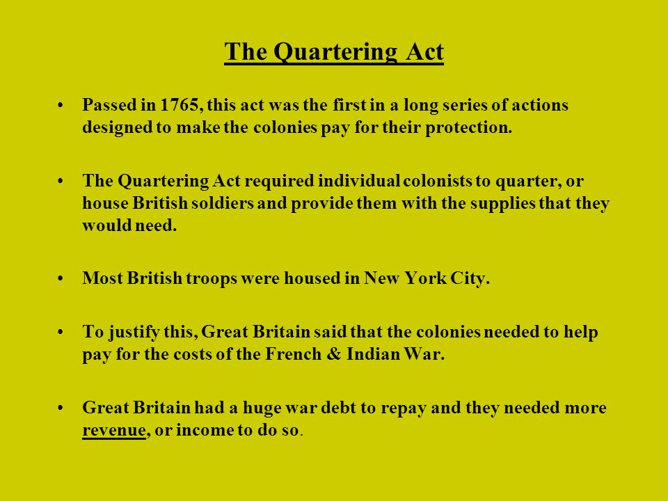 The Quartering Act Passed in 1765, this act was the first in a long series of actions designed to make the colonies pay for their protection.