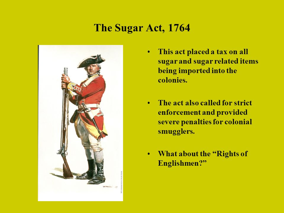 The Sugar Act, 1764 This act placed a tax on all sugar and sugar related items being imported into the colonies.