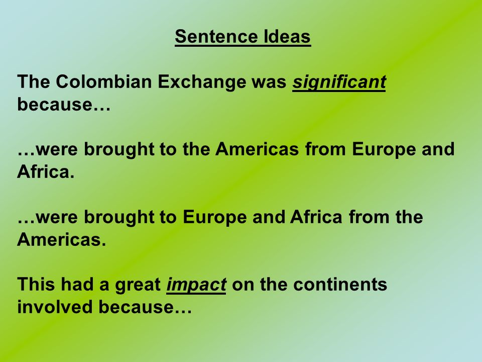 Sentence Ideas The Colombian Exchange was significant because… …were brought to the Americas from Europe and Africa.