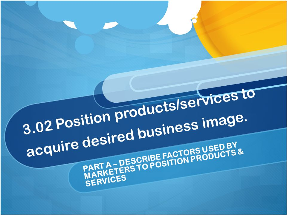 3.02 Position products/services to acquire desired business image.