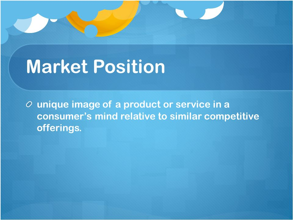 Market Position unique image of a product or service in a consumer's mind relative to similar competitive offerings.