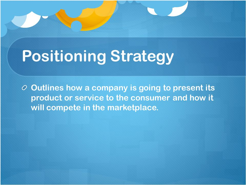 Positioning StrategyOutlines how a company is going to present its product or service to the consumer and how it will compete in the marketplace.