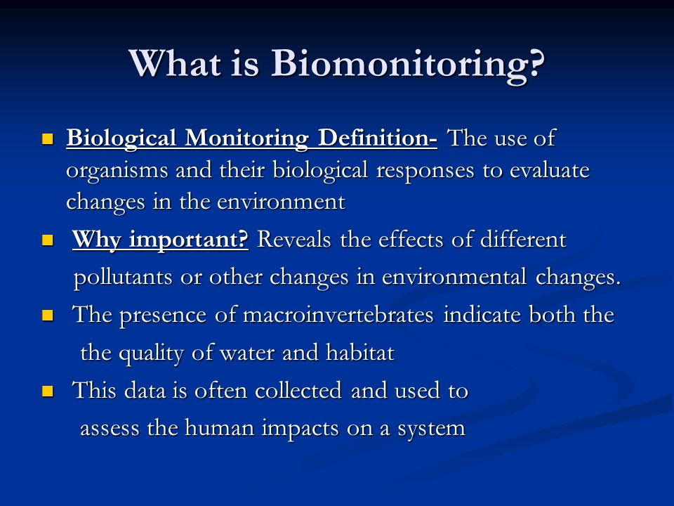 What is Biomonitoring Biological Monitoring Definition- The use of organisms and their biological responses to evaluate changes in the environment.