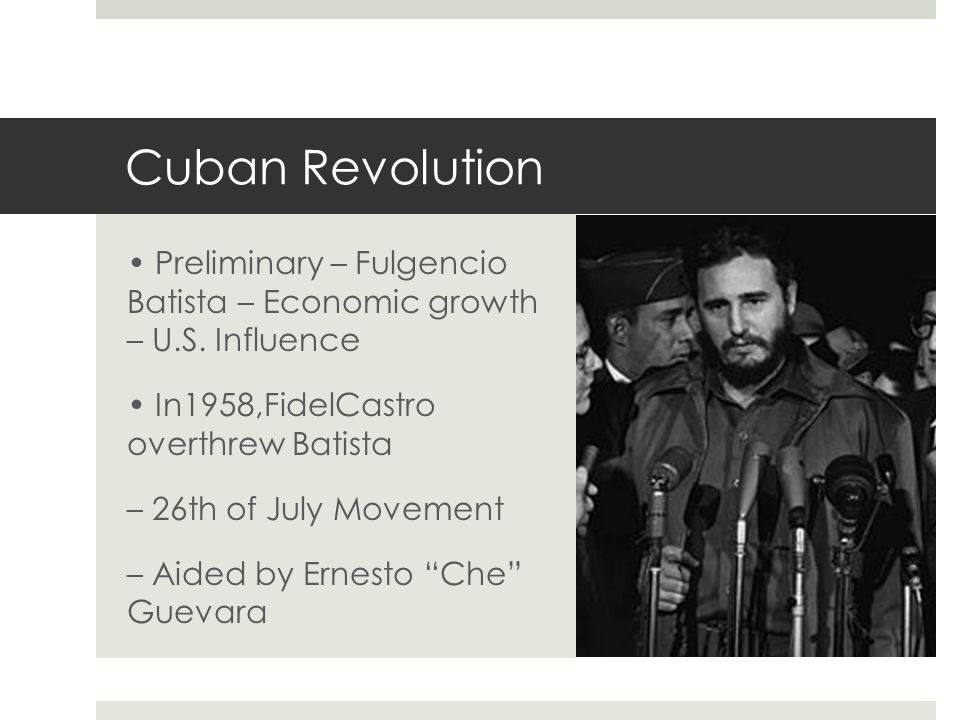 Cuban Revolution • Preliminary – Fulgencio Batista – Economic growth – U.S. Influence. • In1958,FidelCastro overthrew Batista.