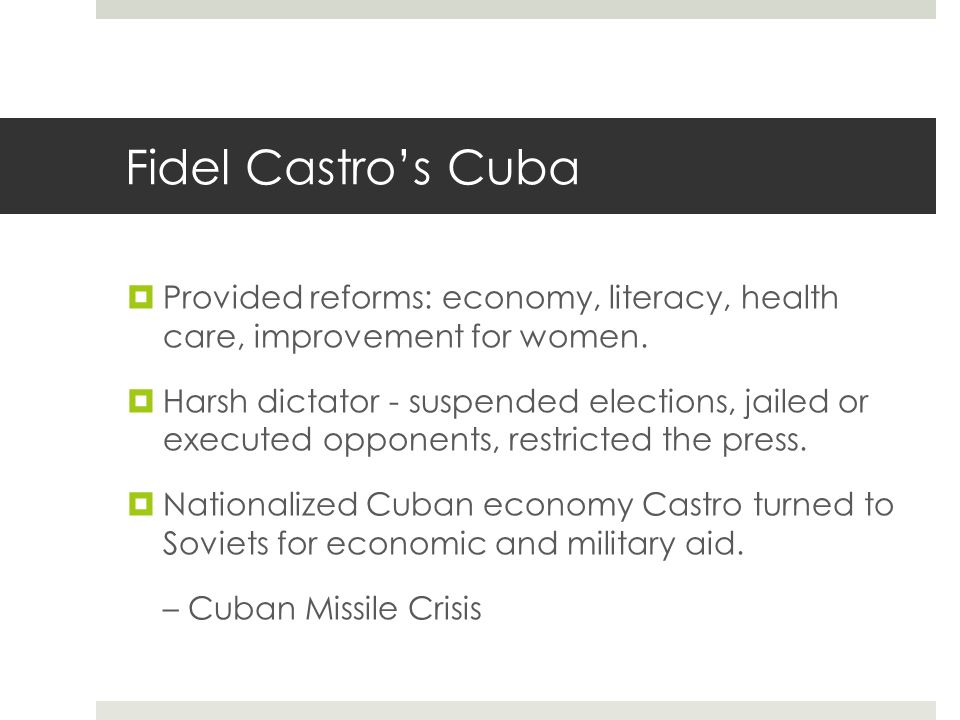 Fidel Castro's Cuba Provided reforms: economy, literacy, health care, improvement for women.