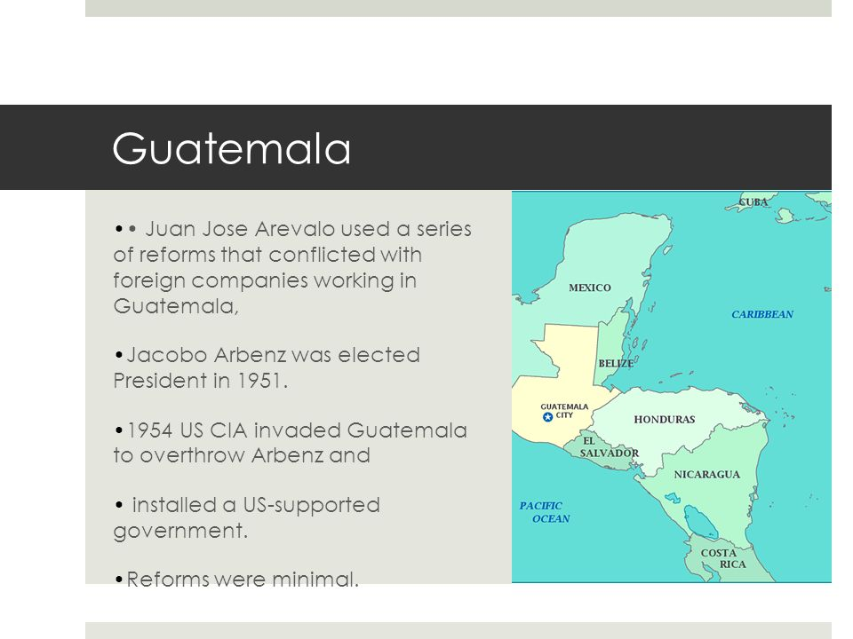Guatemala • Juan Jose Arevalo used a series of reforms that conflicted with foreign companies working in Guatemala,