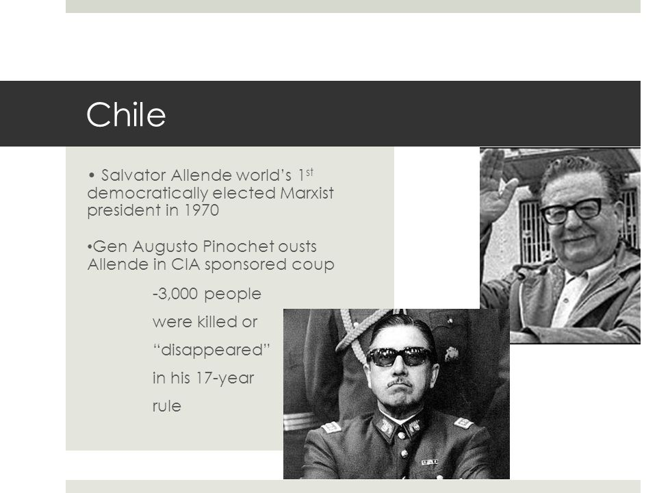 Chile • Salvator Allende world's 1st democratically elected Marxist president in 1970. Gen Augusto Pinochet ousts Allende in CIA sponsored coup.