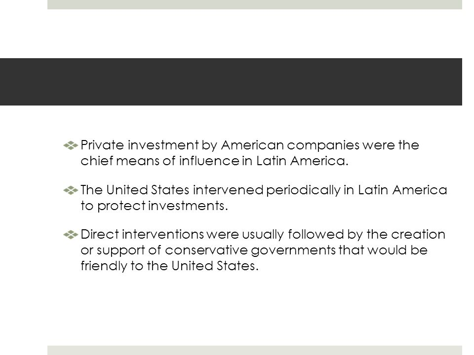 Private investment by American companies were the chief means of influence in Latin America.