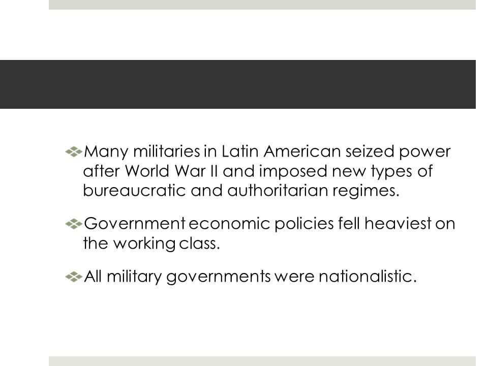 Many militaries in Latin American seized power after World War II and imposed new types of bureaucratic and authoritarian regimes.
